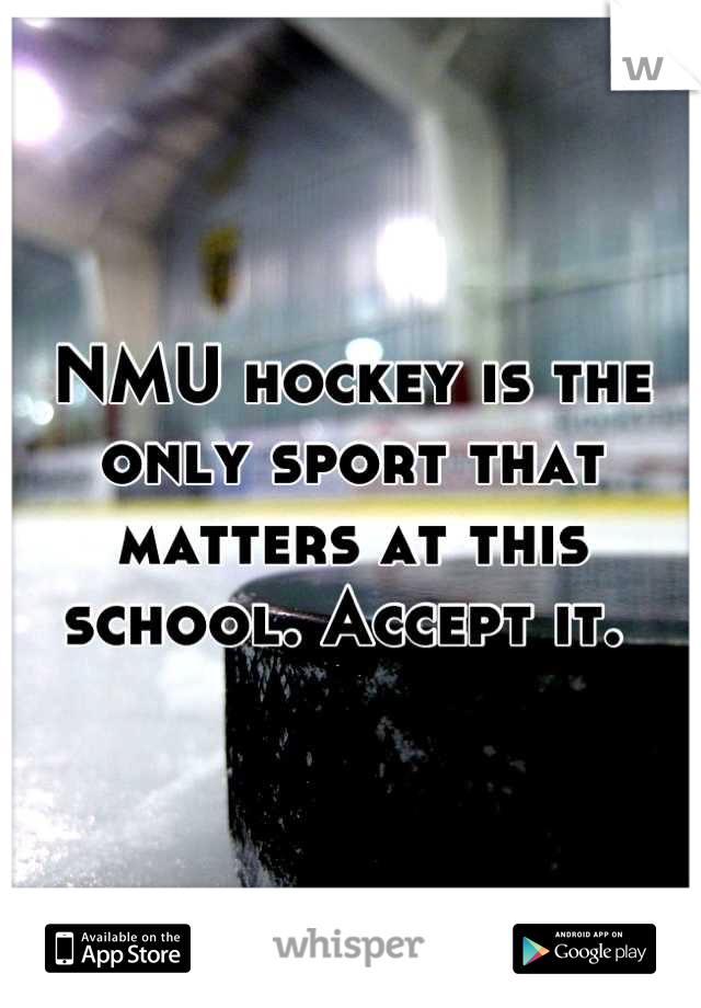 NMU hockey is the only sport that matters at this school. Accept it.