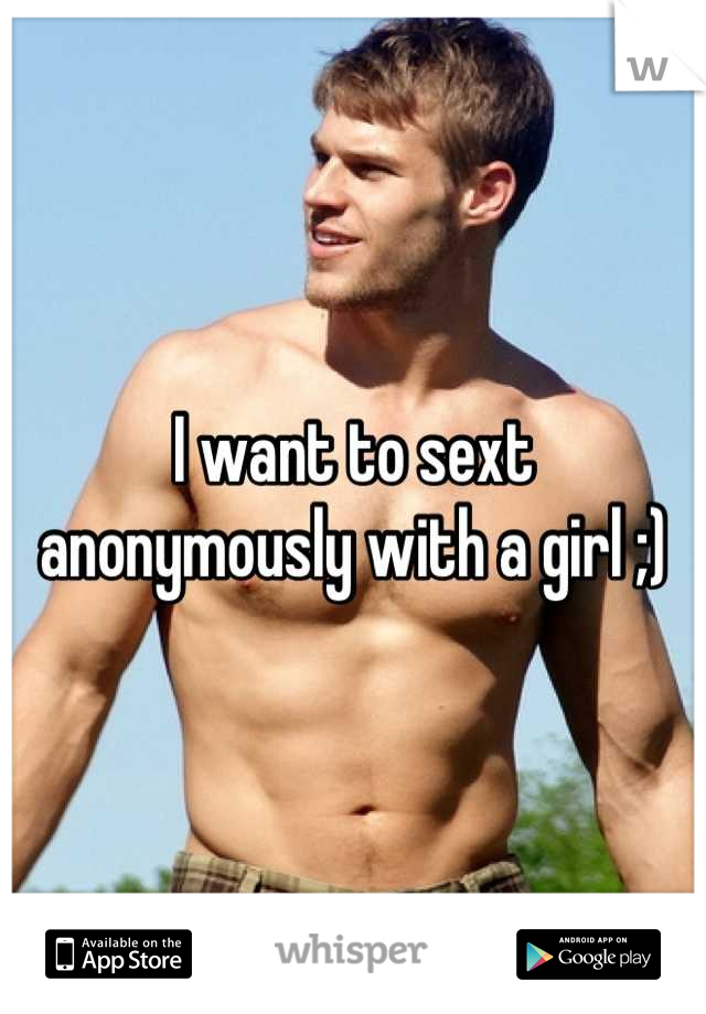 I want to sext anonymously with a girl ;)