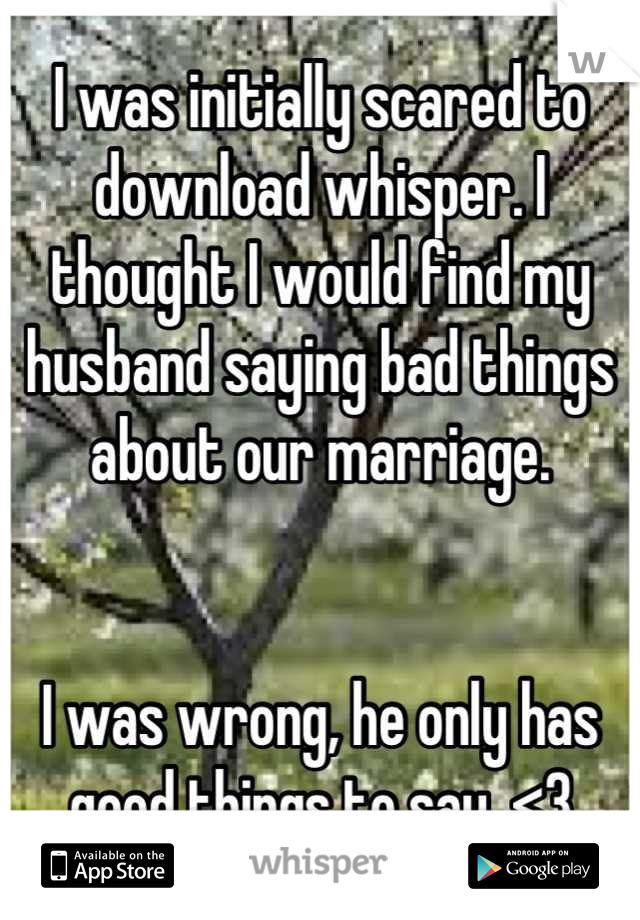 I was initially scared to download whisper. I thought I would find my husband saying bad things about our marriage.    I was wrong, he only has good things to say. <3