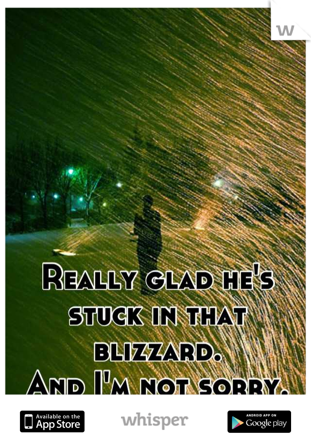 Really glad he's stuck in that blizzard.  And I'm not sorry.