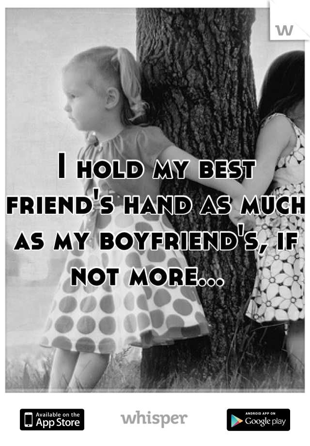 I hold my best friend's hand as much as my boyfriend's, if not more...