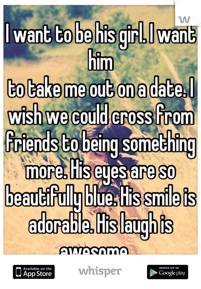I want to be his girl. I want him to take me out on a date. I wish we could cross from friends to being something more. His eyes are so beautifully blue. His smile is adorable. His laugh is awesome. ❤