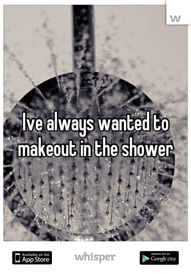 Ive always wanted to makeout in the shower