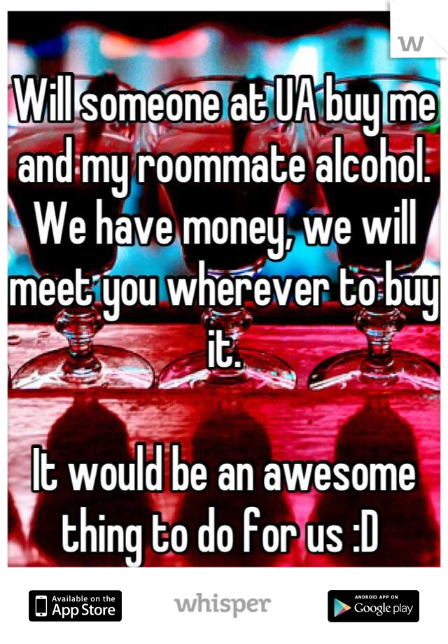 Will someone at UA buy me and my roommate alcohol. We have money, we will meet you wherever to buy it.   It would be an awesome thing to do for us :D