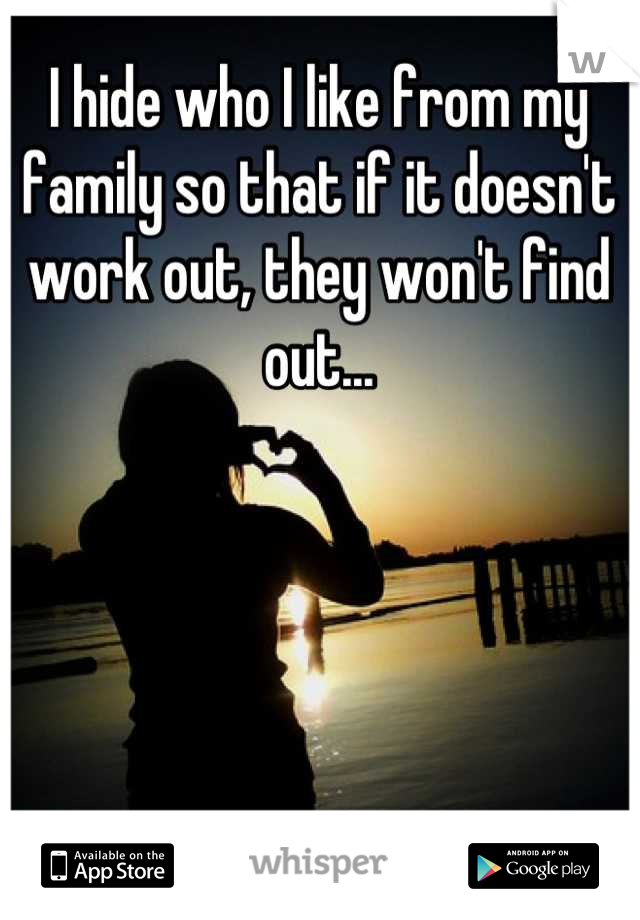 I hide who I like from my family so that if it doesn't work out, they won't find out...