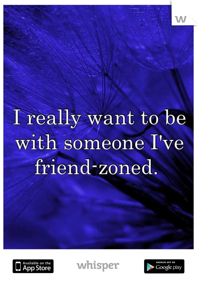 I really want to be with someone I've friend-zoned.
