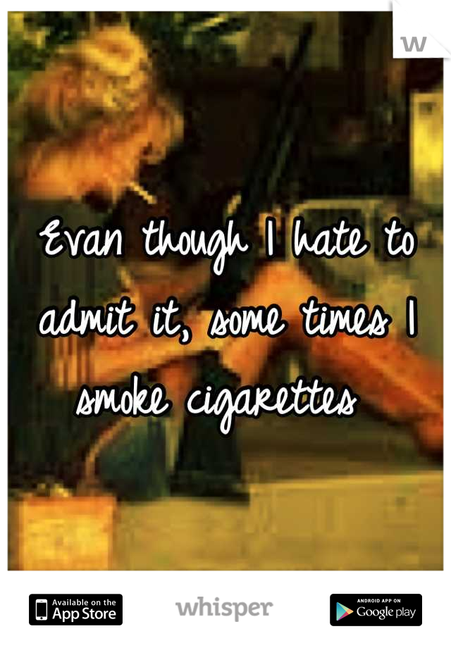 Evan though I hate to admit it, some times I smoke cigarettes