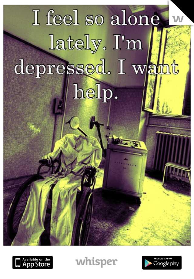 I feel so alone lately. I'm depressed. I want help.