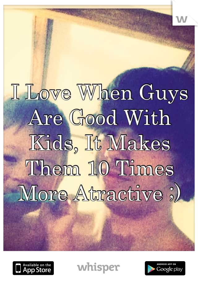 I Love When Guys Are Good With Kids, It Makes Them 10 Times More Atractive ;)