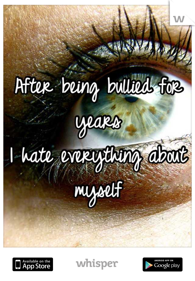 After being bullied for years  I hate everything about  myself