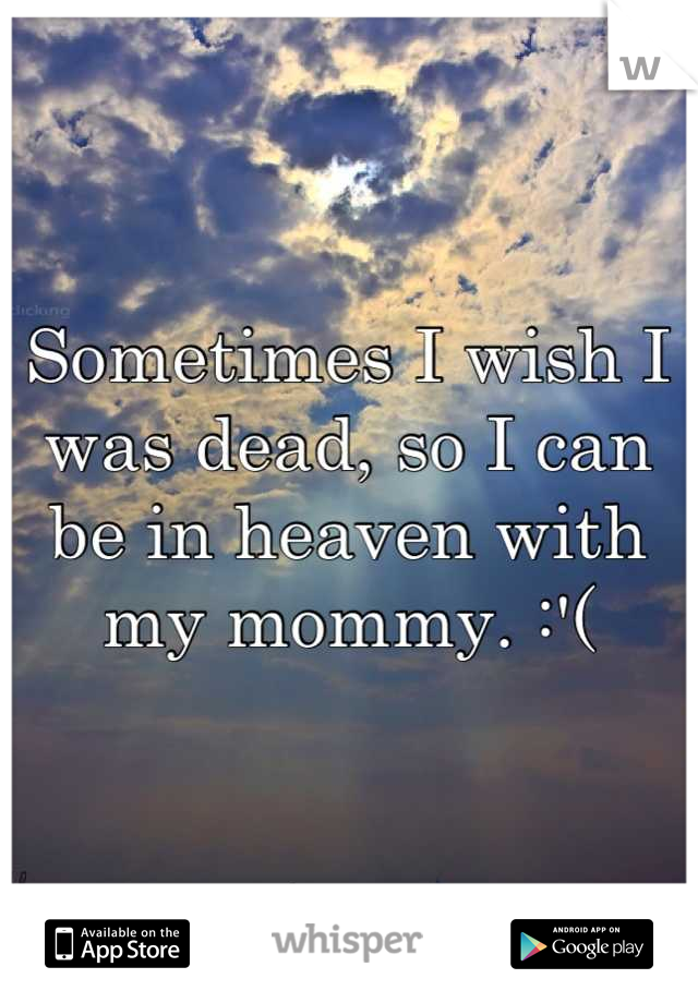 Sometimes I wish I was dead, so I can be in heaven with my mommy. :'(