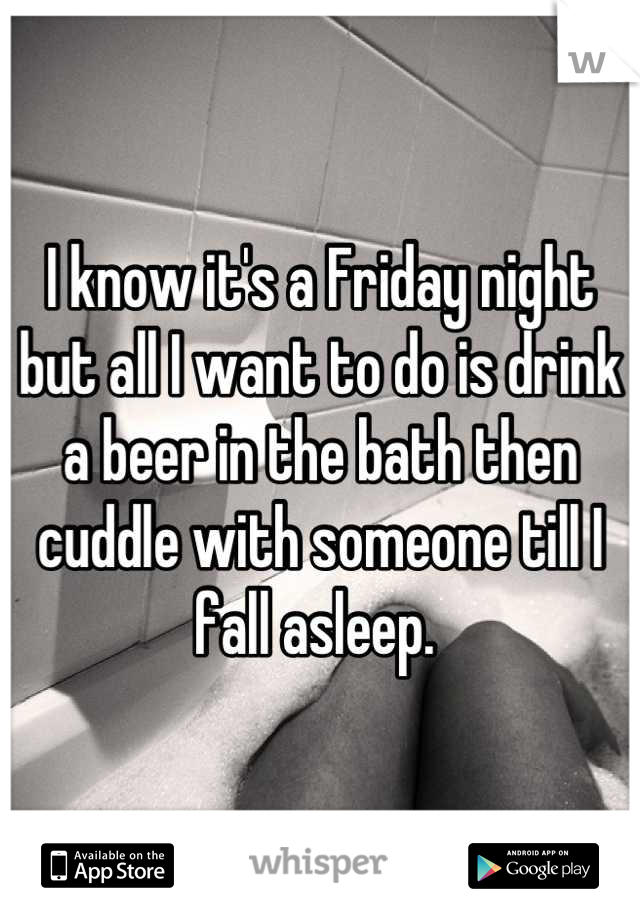 I know it's a Friday night but all I want to do is drink a beer in the bath then cuddle with someone till I fall asleep.