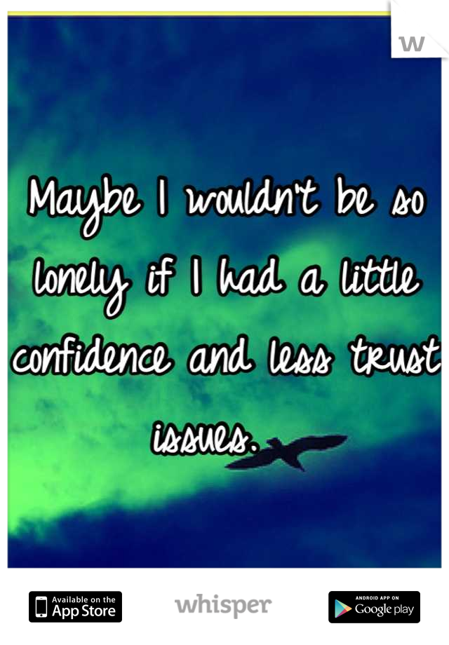Maybe I wouldn't be so lonely if I had a little confidence and less trust issues.