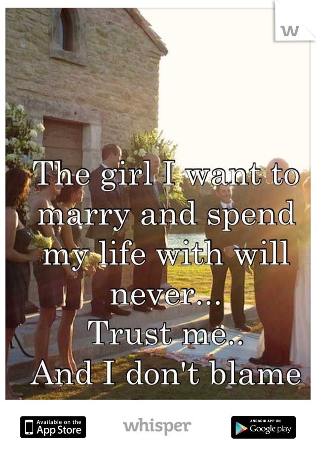 The girl I want to marry and spend my life with will never... Trust me.. And I don't blame her..