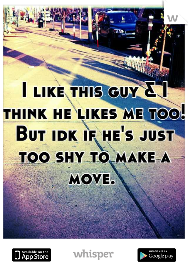I like this guy & I think he likes me too! But idk if he's just too shy to make a move.