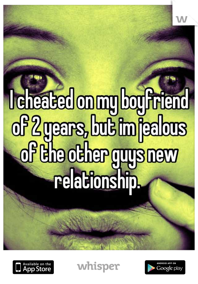 I cheated on my boyfriend of 2 years, but im jealous of the other guys new relationship.