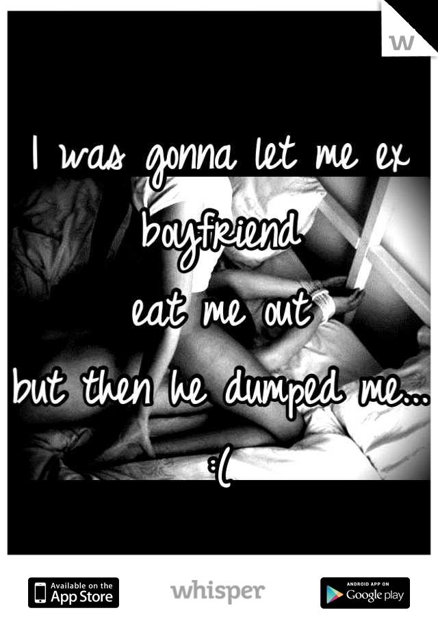 I was gonna let me ex boyfriend  eat me out  but then he dumped me... :(