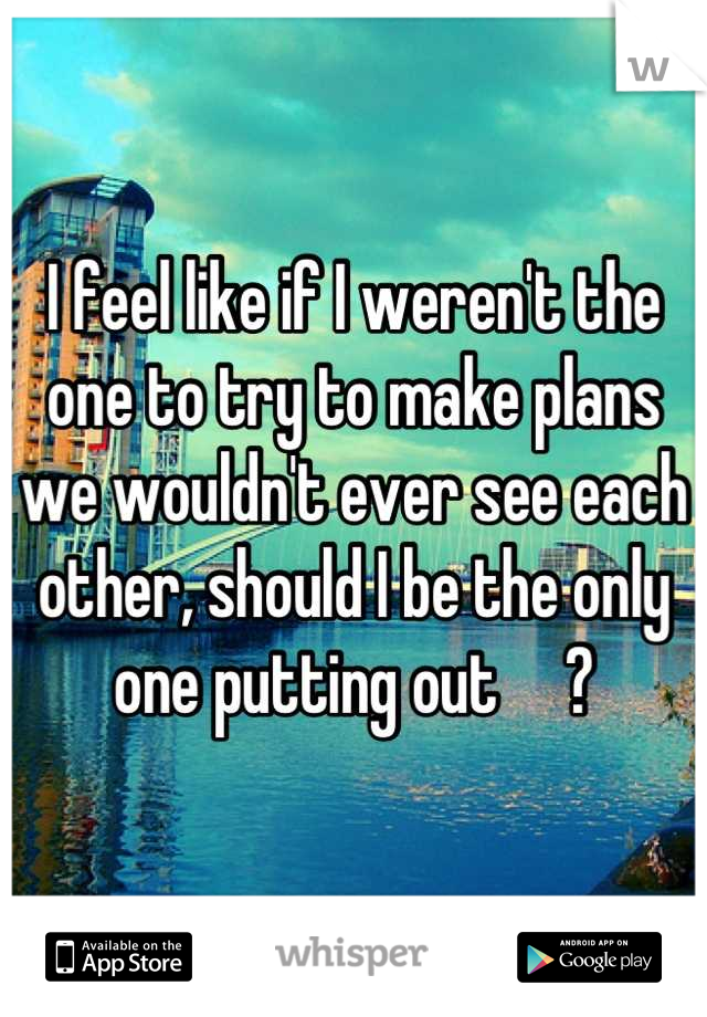 I feel like if I weren't the one to try to make plans we wouldn't ever see each other, should I be the only one putting out     ?