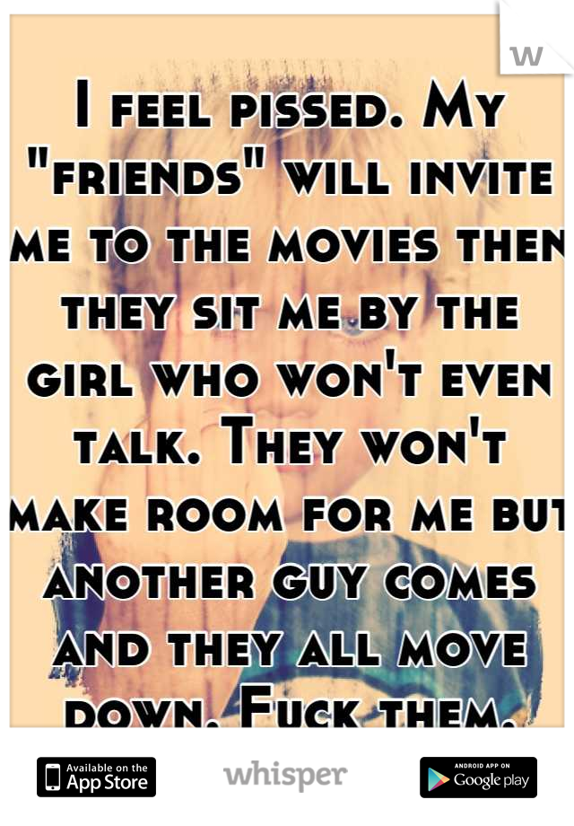 "I feel pissed. My ""friends"" will invite me to the movies then they sit me by the girl who won't even talk. They won't make room for me but another guy comes and they all move down. Fuck them."