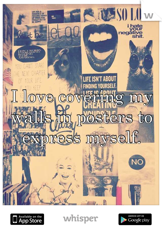 I love covering my walls in posters to express myself.