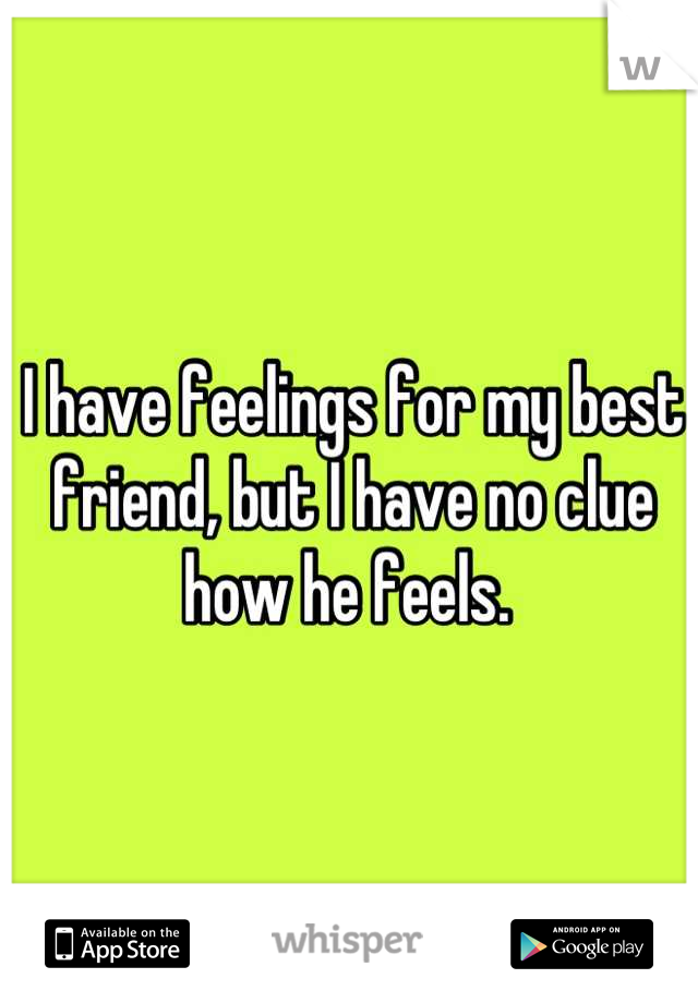 I have feelings for my best friend, but I have no clue how he feels.