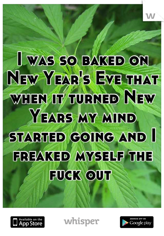 I was so baked on New Year's Eve that when it turned New Years my mind started going and I freaked myself the fuck out