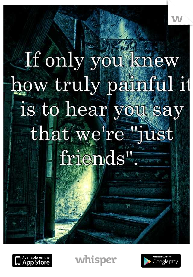 "If only you knew how truly painful it is to hear you say that we're ""just friends""."