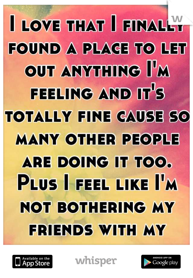 I love that I finally found a place to let out anything I'm feeling and it's totally fine cause so many other people are doing it too. Plus I feel like I'm not bothering my friends with my issues.