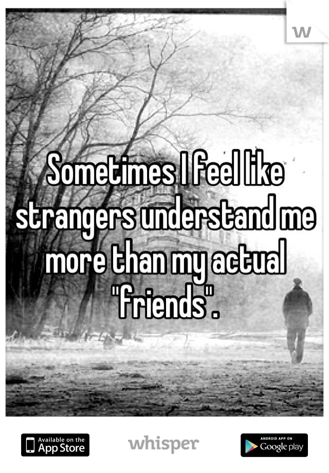 """Sometimes I feel like strangers understand me more than my actual """"friends""""."""