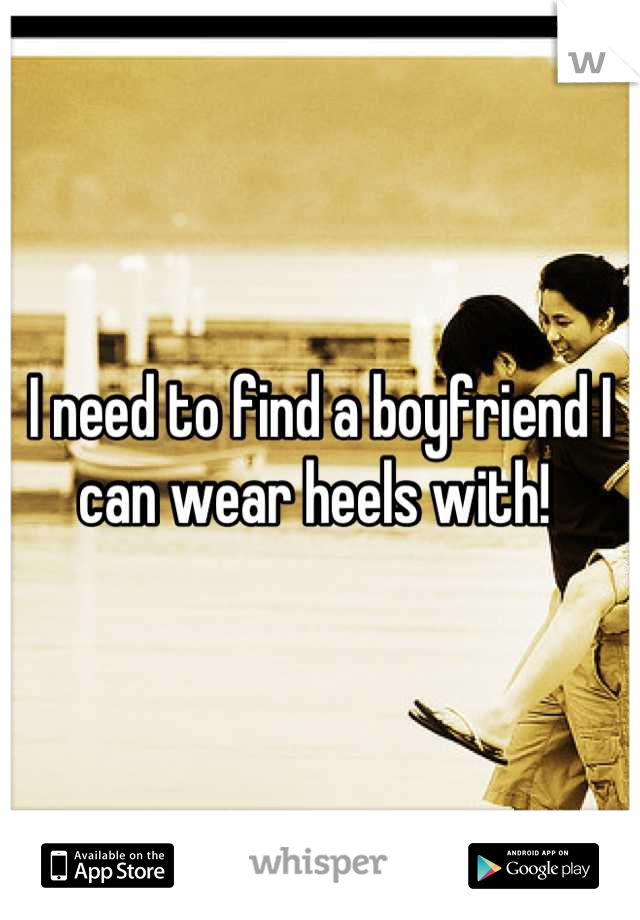 I need to find a boyfriend I can wear heels with!