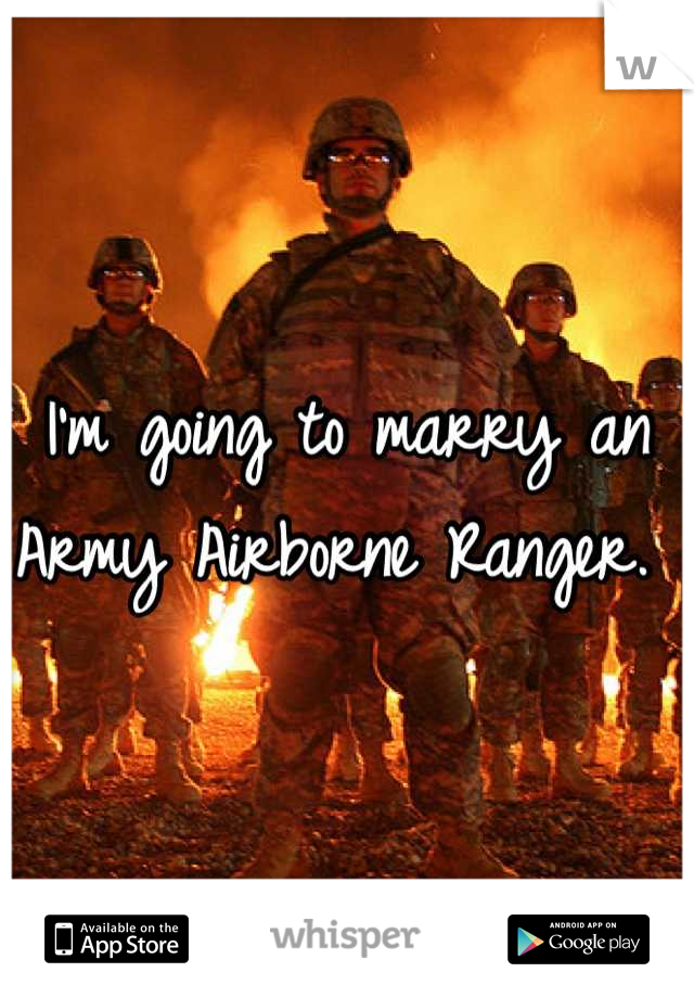 I'm going to marry an Army Airborne Ranger.