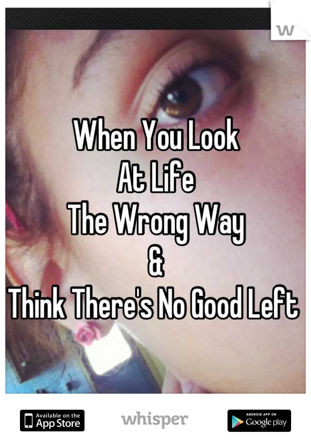 When You Look  At Life The Wrong Way  & Think There's No Good Left