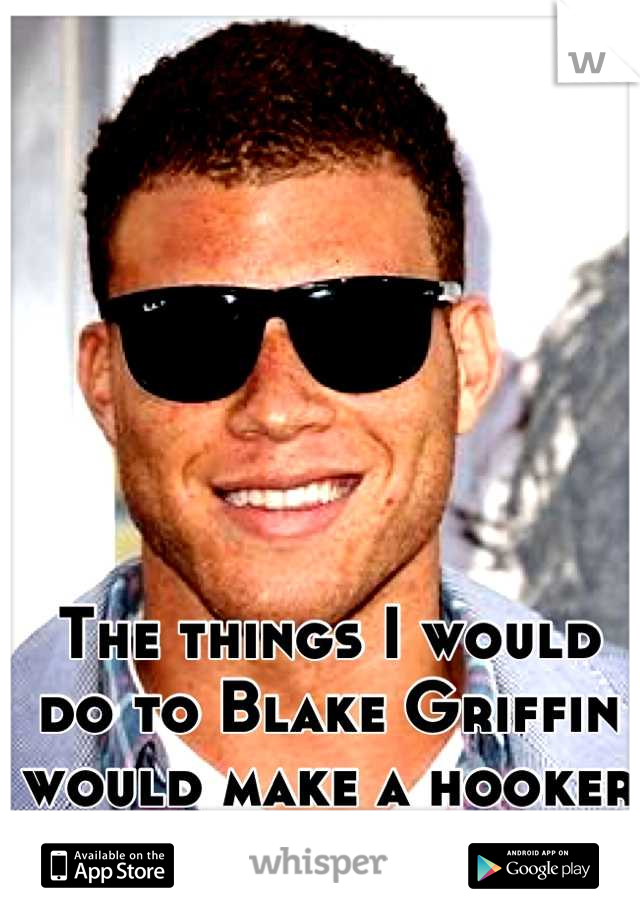 The things I would do to Blake Griffin would make a hooker blush.