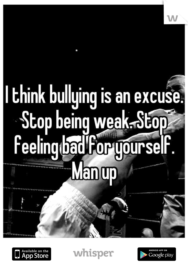 I think bullying is an excuse. Stop being weak. Stop feeling bad for yourself. Man up