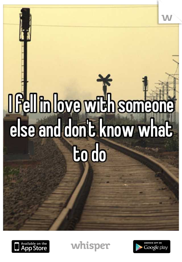 I fell in love with someone else and don't know what to do