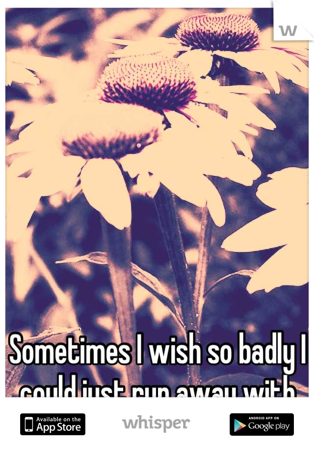 Sometimes I wish so badly I could just run away with you and never look back.