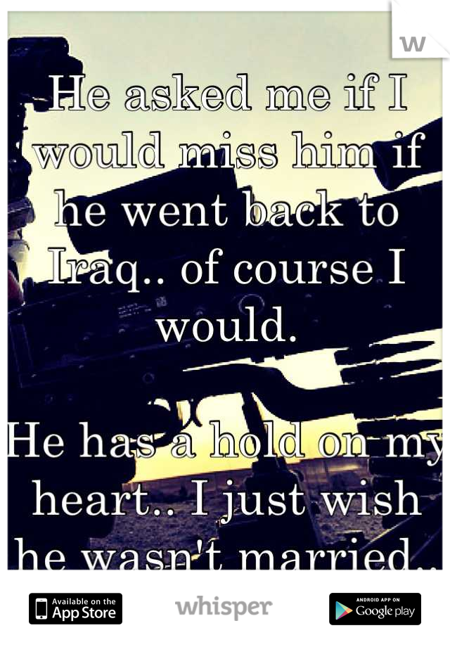 He asked me if I would miss him if he went back to Iraq.. of course I would.   He has a hold on my heart.. I just wish he wasn't married..