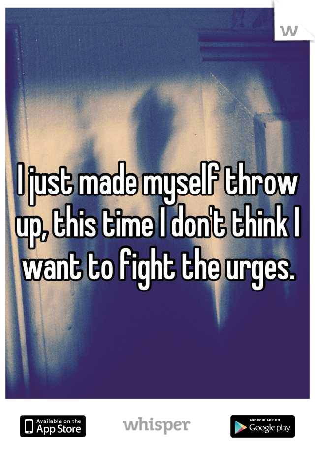 I just made myself throw up, this time I don't think I want to fight the urges.