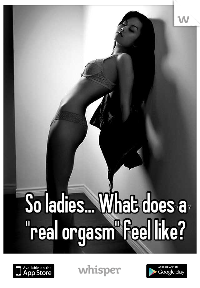 "So ladies... What does a ""real orgasm"" feel like?"