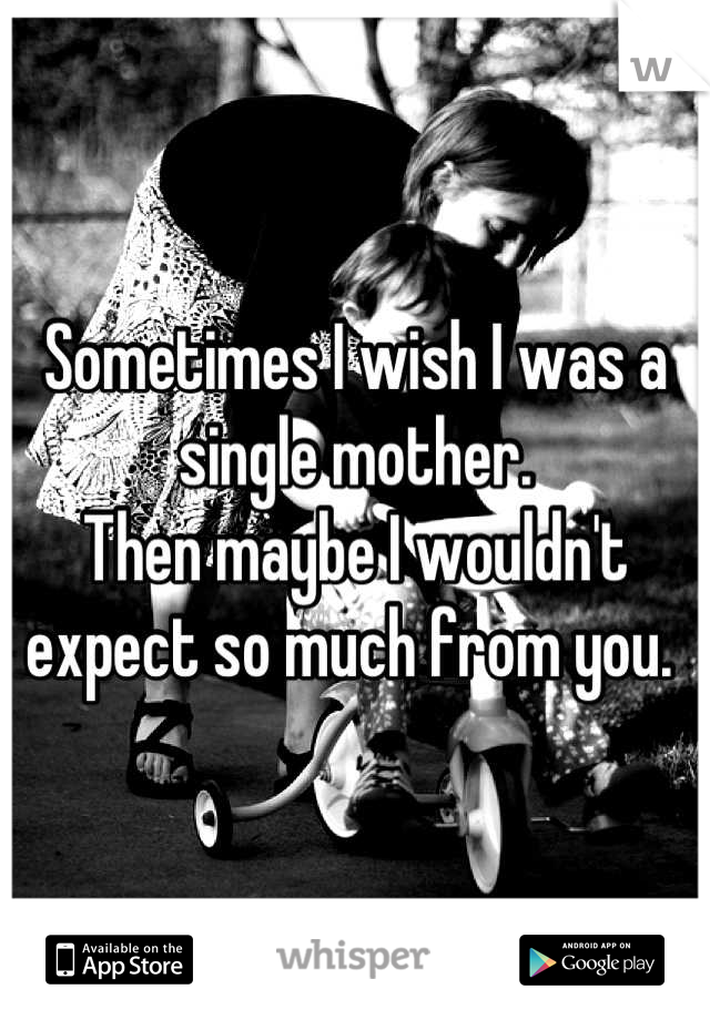 Sometimes I wish I was a single mother.  Then maybe I wouldn't expect so much from you.