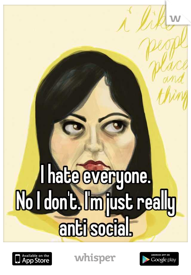 I hate everyone. No I don't. I'm just really anti social.