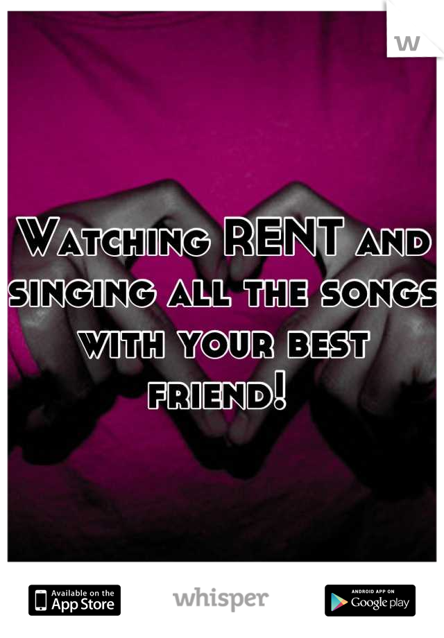 Watching RENT and singing all the songs with your best friend!