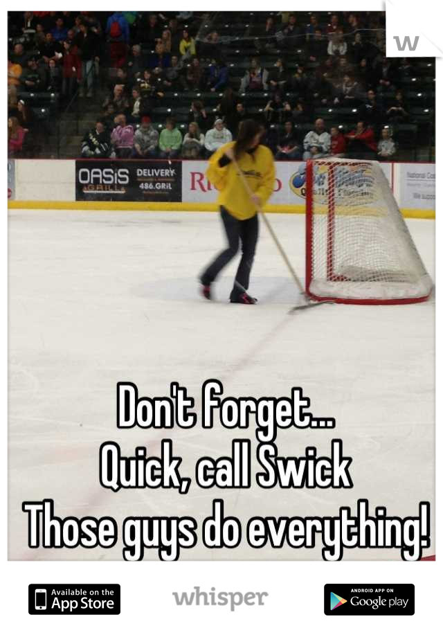 Don't forget... Quick, call Swick Those guys do everything!