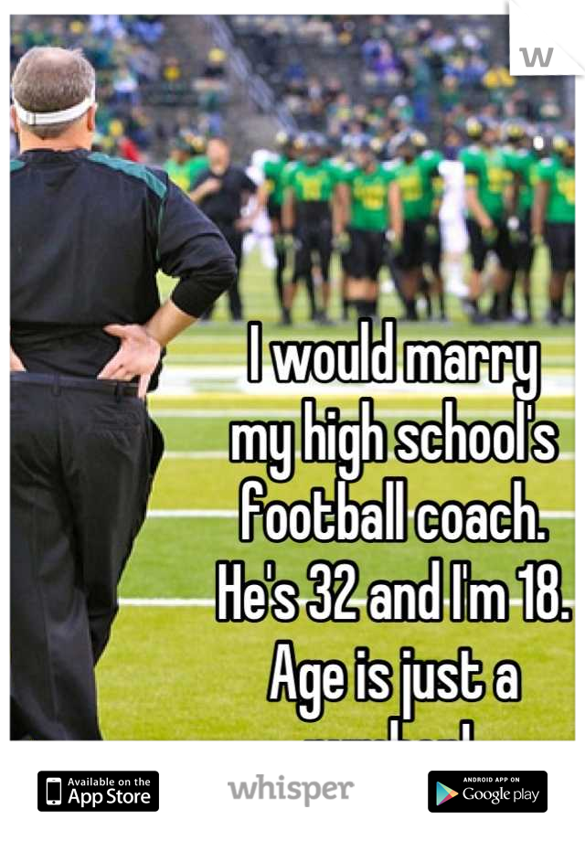 I would marry my high school's  football coach.  He's 32 and I'm 18.  Age is just a  number!