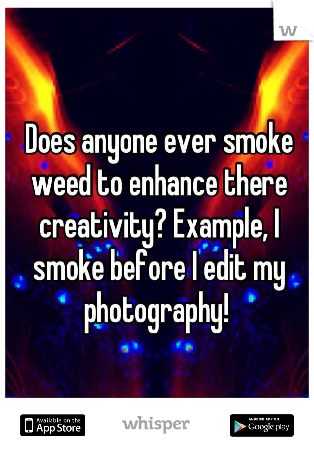 Does anyone ever smoke weed to enhance there creativity? Example, I smoke before I edit my photography!