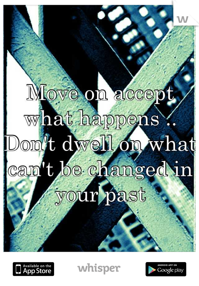 Move on accept what happens .. Don't dwell on what can't be changed in your past