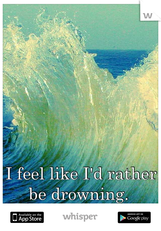 I feel like I'd rather be drowning.