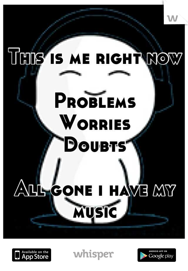 This is me right now  Problems Worries Doubts  All gone i have my music