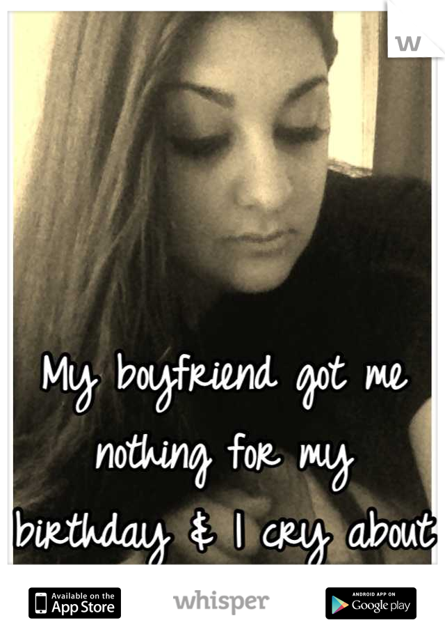 My boyfriend got me nothing for my birthday & I cry about it all the time.