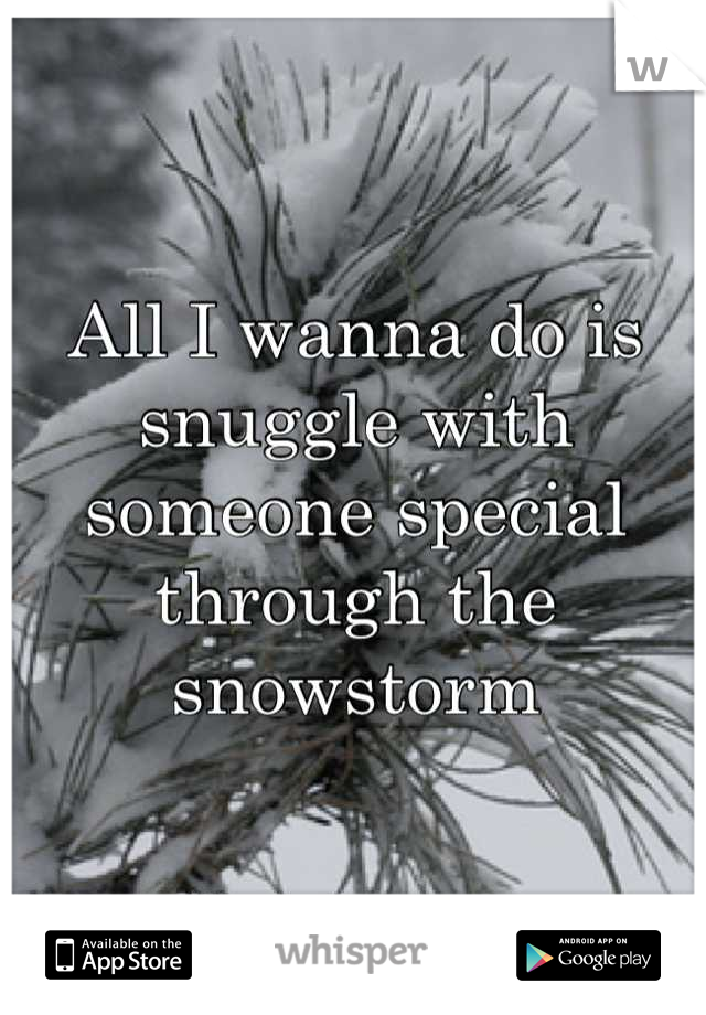All I wanna do is snuggle with someone special through the snowstorm